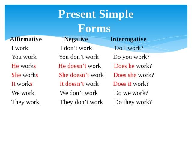 Present Simple  Forms  Affirmative Negative Interrogative  I work I don't work Do I work?  You work You don't work Do you work?  He work s  He  doesn't work Does he work?  She work s  She doesn't work Does she work?  It work s  It doesn't work Does it work?  We work We don't work Do we work?  They work They don't work Do they work?