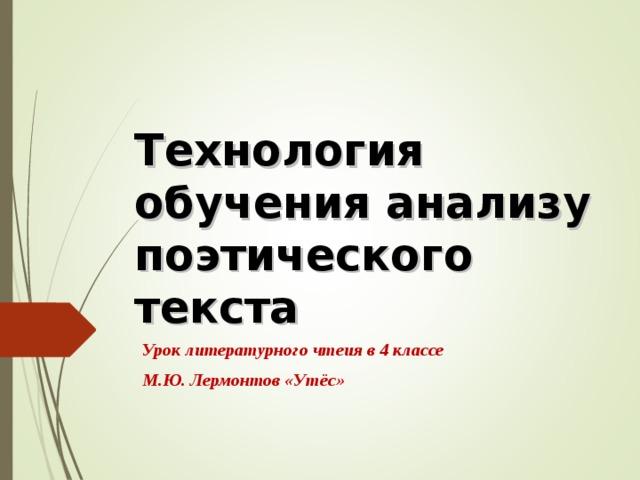 Технология обучения анализу поэтического текста Урок литературного чтеия в 4 классе М.Ю. Лермонтов «Утёс»