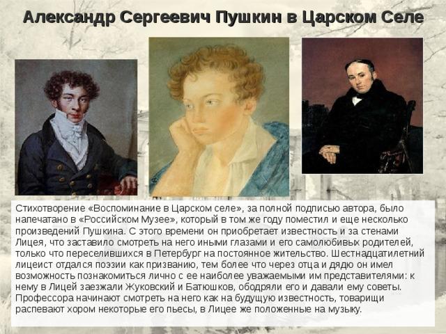 Александр Сергеевич Пушкин в Царском Селе Стихотворение «Воспоминание в Царском селе», за полной подписью автора, было напечатано в «Российском Музее», который в том же году поместил и еще несколько произведений Пушкина. С этого времени он приобретает известность и за стенами Лицея, что заставило смотреть на него иными глазами и его самолюбивых родителей, только что переселившихся в Петербург на постоянное жительство. Шестнадцатилетний лицеист отдался поэзии как призванию, тем более что через отца и дядю он имел возможность познакомиться лично с ее наиболее уважаемыми им представителями: к нему в Лицей заезжали Жуковский и Батюшков, ободряли его и давали ему советы. Профессора начинают смотреть на него как на будущую известность, товарищи распевают хором некоторые его пьесы, в Лицее же положенные на музыку.