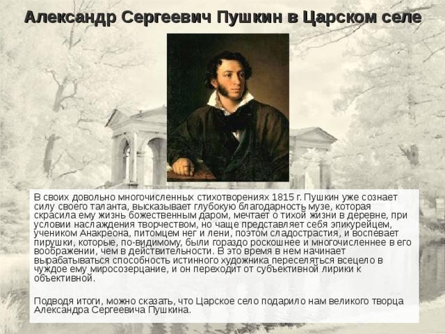 Александр Сергеевич Пушкин в Царском селе В своих довольно многочисленных стихотворениях 1815 г. Пушкин уже сознает силу своего таланта, высказывает глубокую благодарность музе, которая скрасила ему жизнь божественным даром, мечтает о тихой жизни в деревне, при условии наслаждения творчеством, но чаще представляет себя эпикурейцем, учеником Анакреона, питомцем нег и лени, поэтом сладострастия, и воспевает пирушки, которые, по-видимому, были гораздо роскошнее и многочисленнее в его воображении, чем в действительности. В это время в нем начинает вырабатываться способность истинного художника переселяться всецело в чуждое ему миросозерцание, и он переходит от субъективной лирики к объективной. Подводя итоги, можно сказать, что Царское село подарило нам великого творца Александра Сергеевича Пушкина.