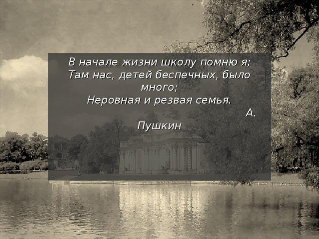 В начале жизни школу помню я;  Там нас, детей беспечных, было много;  Неровная и резвая семья.  А. Пушкин