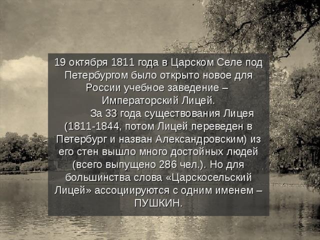 19 октября 1811 года в Царском Селе под Петербургом было открыто новое для России учебное заведение – Императорский Лицей.  За 33 года существования Лицея (1811-1844, потом Лицей переведен в Петербург и назван Александровским) из его стен вышло много достойных людей (всего выпущено 286 чел.). Но для большинства слова «Царскосельский Лицей» ассоциируются с одним именем – ПУШКИН.