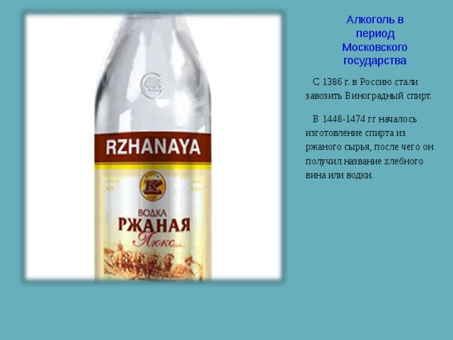 Алкоголь в период Московского государства С 1386 г. в Россию стали завозить Виноградный спирт. В 1448-1474 гг началось изготовление спирта из ржаного сырья, после чего он получил название хлебного вина или водки.