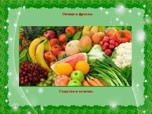Овощи и фрукты. Сходство и отличие .