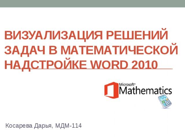 Визуализация решений задач в математической надстройке Word 2010 Косарева Дарья, МДМ-114
