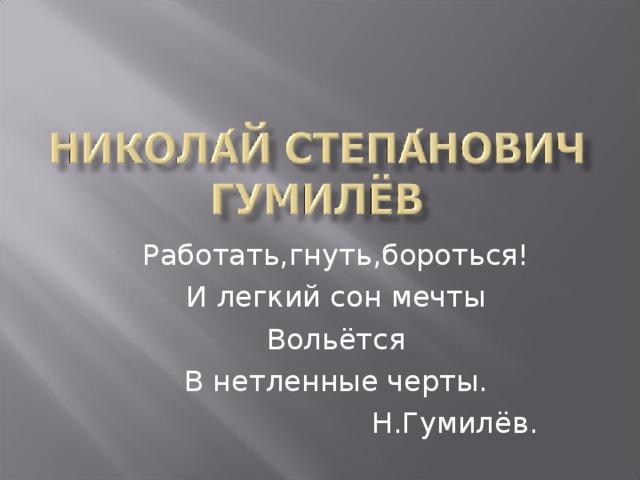 Работать,гнуть,бороться! И легкий сон мечты Вольётся В нетленные черты. Н.Гумилёв .