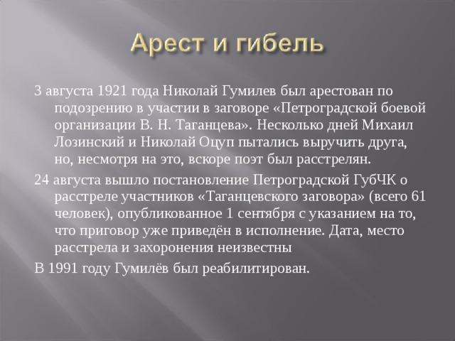 3 августа 1921 года Николай Гумилев был арестован по подозрению в участии в заговоре «Петроградской боевой организации В. Н. Таганцева». Несколько дней Михаил Лозинский и Николай Оцуп пытались выручить друга, но, несмотря на это, вскоре поэт был расстрелян. 24 августа вышло постановление Петроградской ГубЧК о расстреле участников «Таганцевского заговора» (всего 61 человек), опубликованное 1 сентября с указанием на то, что приговор уже приведён в исполнение. Дата, место расстрела и захоронения неизвестны В 1991 году Гумилёв был реабилитирован.