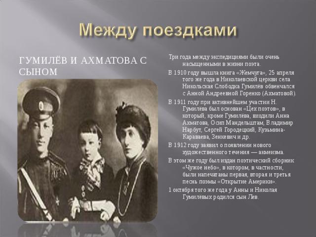 Три года между экспедициями были очень насыщенными в жизни поэта. В 1910 году вышла книга «Жемчуга», 25 апреля того же года в Николаевской церкви села Никольская Слободка Гумилёв обвенчался с Анной Андреевной Горенко (Ахматовой). В 1911 году при активнейшем участии Н. Гумилёва был основан «Цех поэтов», в который, кроме Гумилёва, входили Анна Ахматова, Осип Мандельштам, Владимир Нарбут, Сергей Городецкий, Кузьмина-Караваева, Зенкевич и др. В 1912 году заявил о появлении нового художественного течения — акмеизма. В этом же году был издан поэтический сборник «Чужое небо», в котором, в частности, были напечатаны первая, вторая и третья песнь поэмы «Открытие Америки». 1 октября того же года у Анны и Николая Гумилёвых родился сын Лев. ГУМИЛЁВ И АХМАТОВА С СЫНОМ