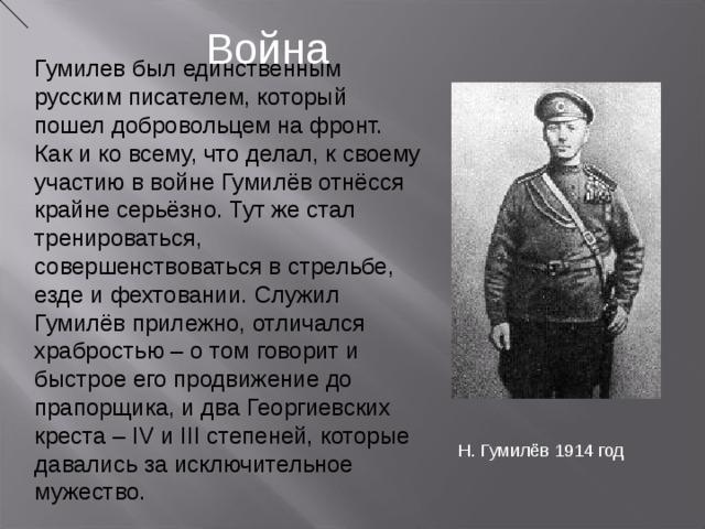 Война Гумилев был единственным русским писателем, который пошел добровольцем на фронт. Как и ко всему, что делал, к своему участию в войне Гумилёв отнёсся крайне серьёзно. Тут же стал тренироваться, совершенствоваться в стрельбе, езде и фехтовании. Служил Гумилёв прилежно, отличался храбростью – о том говорит и быстрое его продвижение до прапорщика, и два Георгиевских креста – IV и III степеней, которые давались за исключительное мужество. Н. Гумилёв 1914 год