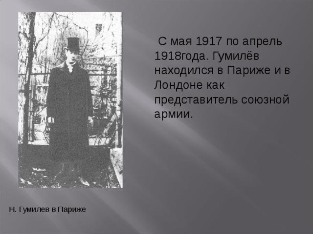С мая 1917 по апрель 1918года. Гумилёв находился в Париже и в Лондоне как представитель союзной армии.  С мая 1917 по апрель 1918года. Гумилёв находился в Париже и в Лондоне как представитель союзной армии. Н. Гумилев в Париже