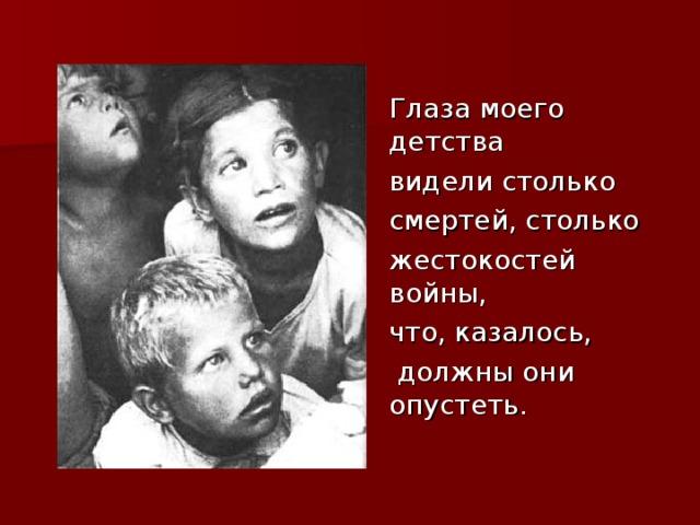 Глаза моего детства  видели столько  смертей, столько  жестокостей войны,  что, казалось,  должны они опустеть.