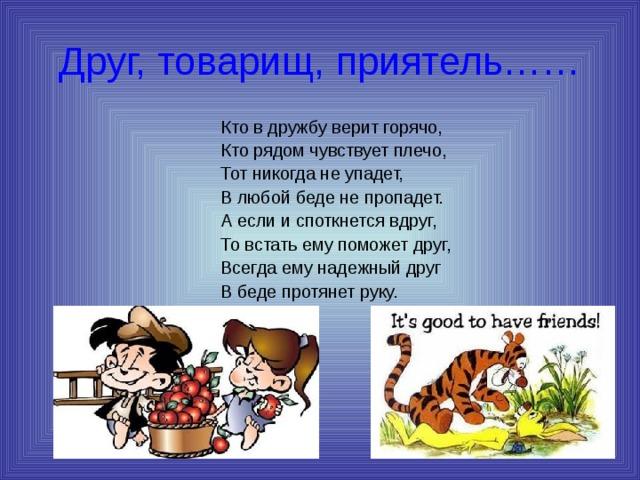 Друг, товарищ, приятель…… Кто в дружбу верит горячо, Кто рядом чувствует плечо, Тот никогда не упадет, В любой беде не пропадет. А если и споткнется вдруг, То встать ему поможет друг, Всегда ему надежный друг В беде протянет руку.