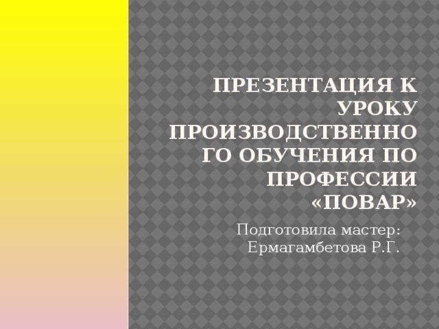 Презентация к уроку производственного обучения по профессии «Повар» Подготовила мастер: Ермагамбетова Р.Г.