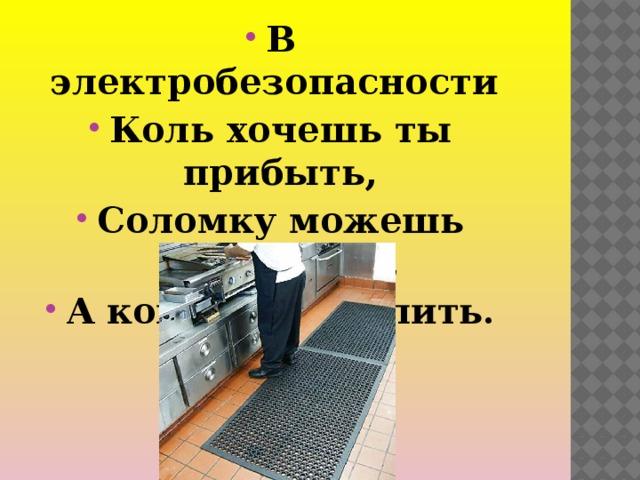 В электробезопасности Коль хочешь ты прибыть, Соломку можешь выбросить, А коврик постелить.