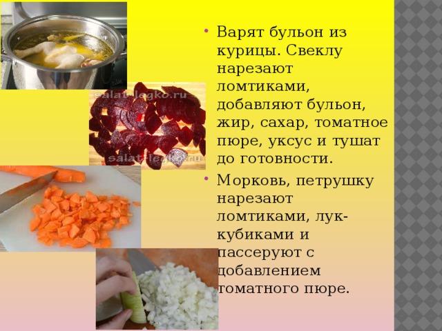 Варят бульон из курицы. Свеклу нарезают ломтиками, добавляют бульон, жир, сахар, томатное пюре, уксус и тушат до готовности. Морковь, петрушку нарезают ломтиками, лук- кубиками и пассеруют с добавлением томатного пюре.