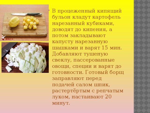 В процеженный кипящий бульон кладут картофель нарезанный кубиками, доводят до кипения, а потом закладывают капусту нарезанную шашками и варят 15 мин. Добавляют тушеную свеклу, пассерованные овощи, специи и варят до готовности. Готовый борщ заправляют перед подачей салом шпик, растертёртым с репчатым луком, настаивают 20 минут.