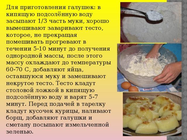 Для приготовления галушек: в кипящую подсолённую воду засыпают 1/3 часть муки, хорошо вымешивают заваривают тесто, которое, не прекращая помешивать прогревают в течении 5-10 минут до получения однородной массы, после этого массу охлаждают до температуры 60-70 С, добавляют яйца, оставшуюся муку и замешивают некрутое тесто. Тесто кладут столовой ложкой в кипящую подсолённую воду и варят 5-7 минут. Перед подачей в тарелку кладут кусочек курицы, наливают борщ, добавляют галушки и сметану посыпают измельченной зеленью.