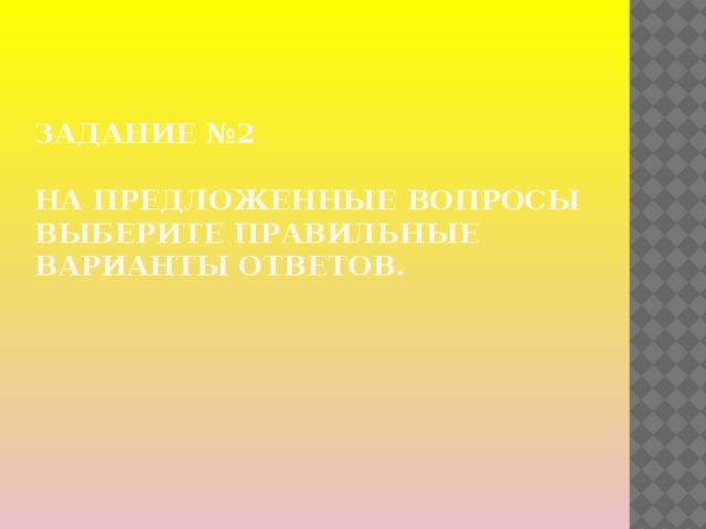 Задание №2   На предложенные вопросы выберите правильные варианты ответов.