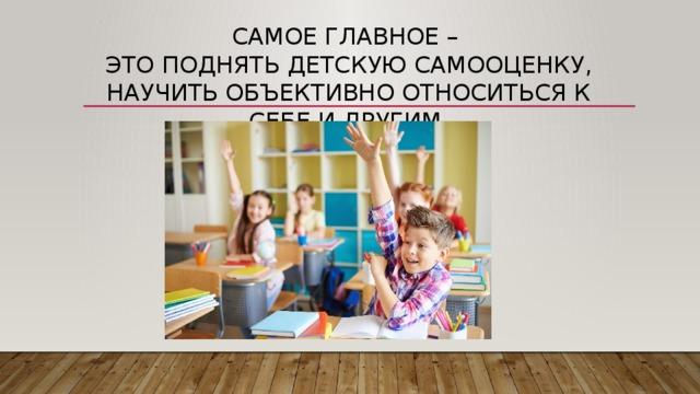 Самое главное –  это поднять детскую самооценку, научить объективно относиться к себе и другим.