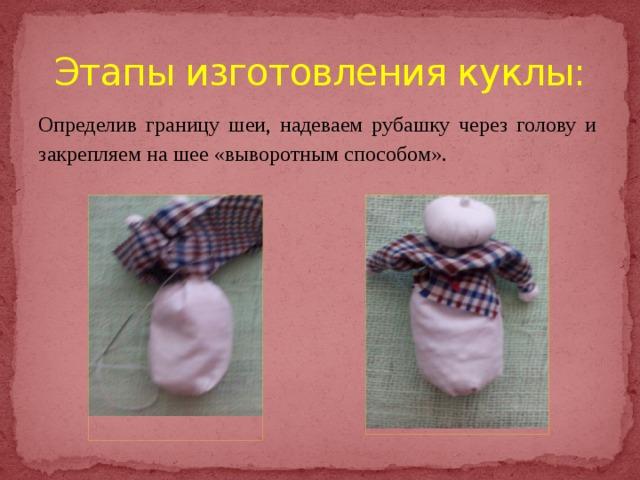 Этапы изготовления куклы: Определив границу шеи, надеваем рубашку через голову и закрепляем на шее «выворотным способом».