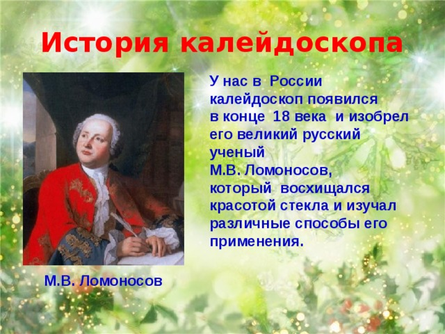 История калейдоскопа У насв России калейдоскоп появился в конце 18 векаи изобрел его великий русский ученый М.В. Ломоносов, который восхищался красотой стекла и изучал различные способы его применения. М.В. Ломоносов