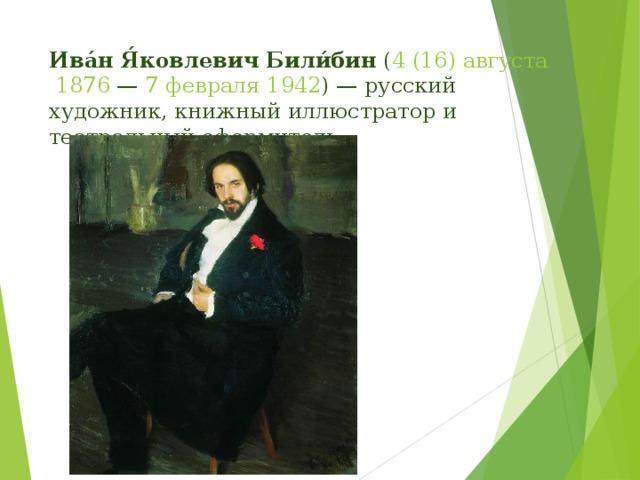 Ива́н Я́ковлевич Били́бин ( 4(16)августа  1876 — 7 февраля  1942 )— русский художник, книжный иллюстратор и театральный оформитель.