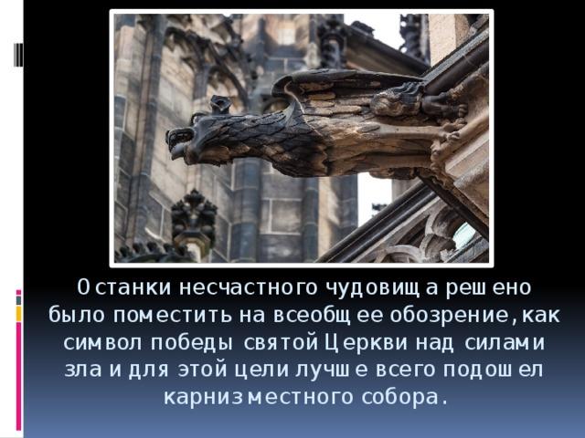 Останки несчастного чудовища решено было поместить на всеобщее обозрение, как символ победы святой Церкви над силами зла и для этой цели лучше всего подошел карниз местного собора.