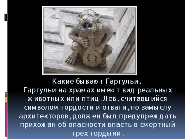 Какие бывают Гаргульи.   Гаргульи на храмах имеют вид реальных животных или птиц. Лев, считавшийся символом гордости и отваги, по замыслу архитекторов, должен был предупреждать прихожан об опасности впасть в смертный грех гордыни.