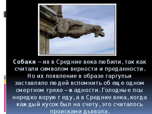 Собаки – их в Средние века любили, так как считали символом верности и преданности. Но их появление в образе гаргульи заставляло людей вспомнить об еще одном смертном грехе – жадности. Голодные псы нередко воруют еду, а в Средние века, когда каждый кусок был на счету, это считалось происками дьявола.