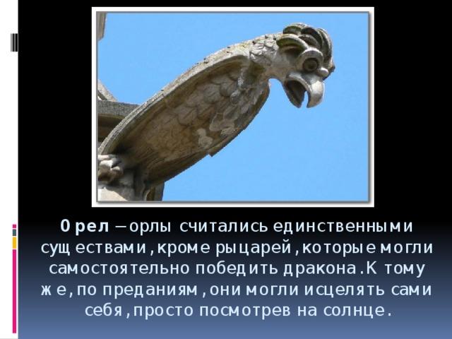 Орел – орлы считались единственными существами, кроме рыцарей, которые могли самостоятельно победить дракона. К тому же, по преданиям, они могли исцелять сами себя, просто посмотрев на солнце.