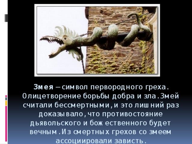 Змея – символ первородного греха. Олицетворение борьбы добра и зла. Змей считали бессмертными, и это лишний раз доказывало, что противостояние дьявольского и божественного будет вечным. Из смертных грехов со змеем ассоциировали зависть.