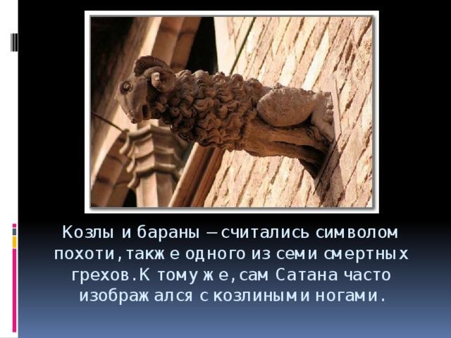 Козлы и бараны– считались символом похоти, также одного из семи смертных грехов. К тому же, сам Сатана часто изображался с козлиными ногами.
