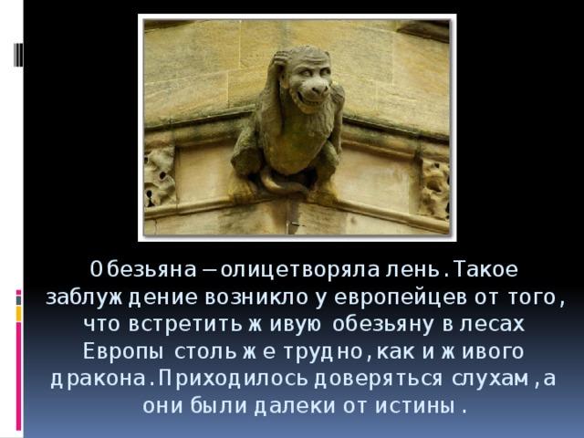 Обезьяна– олицетворяла лень. Такое заблуждение возникло у европейцев от того, что встретить живую обезьяну в лесах Европы столь же трудно, как и живого дракона. Приходилось доверяться слухам, а они были далеки от истины.