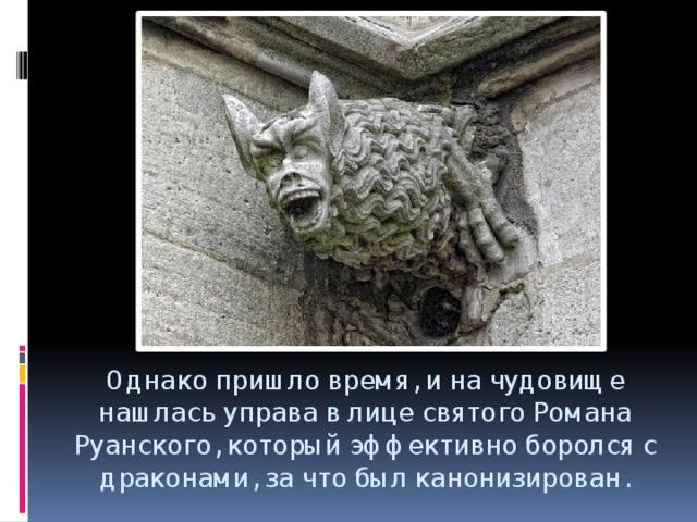 Однако пришло время, и на чудовище нашлась управа в лице святого Романа Руанского, который эффективно боролся с драконами, за что был канонизирован.
