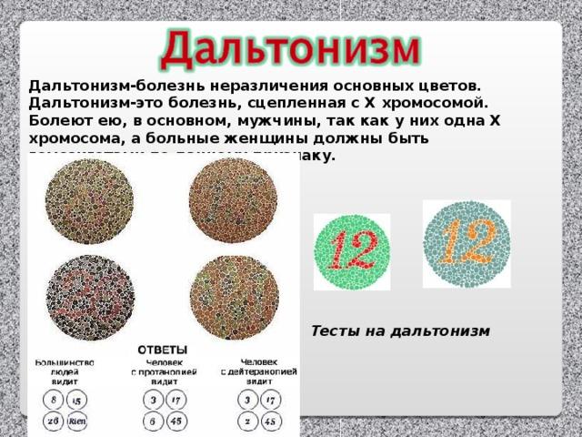 Дальтонизм-болезнь неразличения основных цветов. Дальтонизм-это болезнь, сцепленная с Х хромосомой. Болеют ею, в основном, мужчины, так как у них одна Х хромосома, а больные женщины должны быть гомозиготами по данному признаку. Тесты на дальтонизм