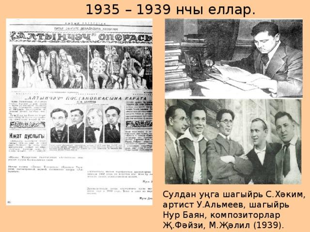 1935 – 1939 нчы еллар. Сулдан уңга шагыйрь С.Хәким, артист У.Альмеев, шагыйрь Нур Баян, композиторлар Җ.Фәйзи, М.Җәлил (1939).