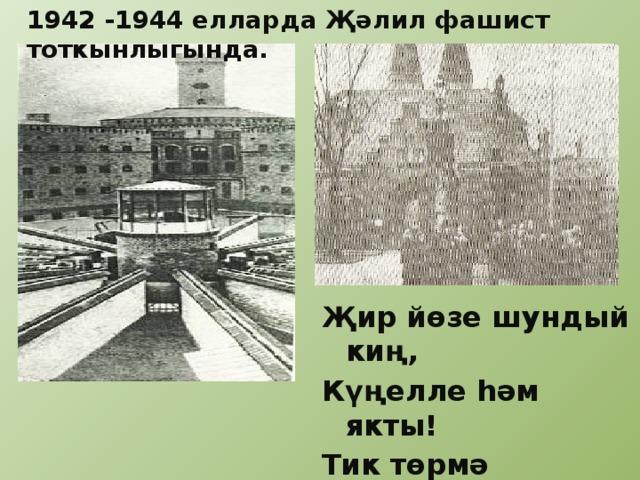 1942 -1944 елларда Җәлил фашист тоткынлыгында. Җир йөзе шундый киң, Күңелле һәм якты! Тик төрмә караңгы, Ишеге йозаклы.