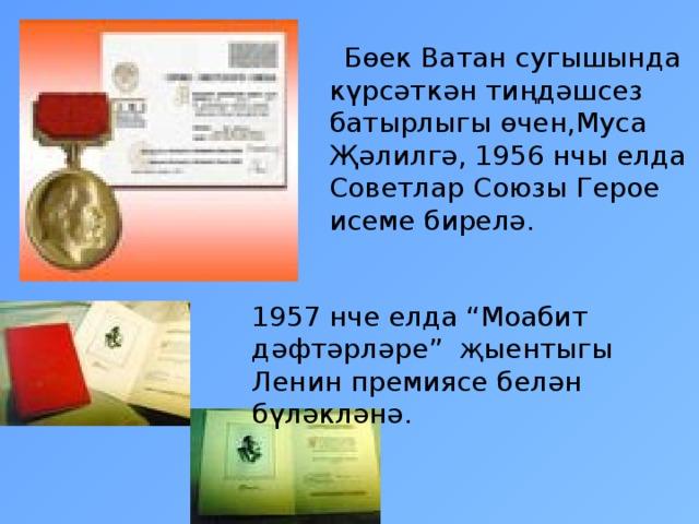 """Бөек Ватан сугышында күрсәткән тиңдәшсез батырлыгы өчен,Муса Җәлилгә, 1956 нчы елда Советлар Союзы Герое исеме бирелә. 1957 нче елда """"Моабит дәфтәрләре"""" җыентыгы Ленин премиясе белән бүләкләнә."""