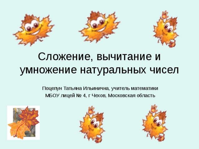 Сложение, вычитание и умножение натуральных чисел Поцепун Татьяна Ильинична, учитель математики МБОУ лицей № 4, г Чехов, Московская область