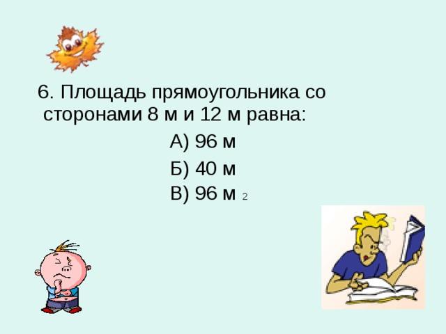 6. Площадь прямоугольника со сторонами 8 м и 12 м равна:  А) 96 м  Б) 40 м  В) 96 м 2
