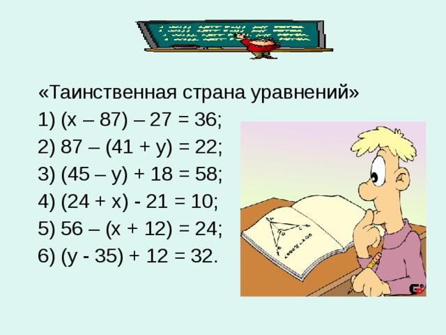 «Таинственная страна уравнений»  1) (х – 87) – 27 = 36;  2) 87 – (41 + у) = 22;  3) (45 – у) + 18 = 58;  4) (24 + х) - 21 = 10;  5) 56 – (х + 12) = 24;  6) (у - 35) + 12 = 32.
