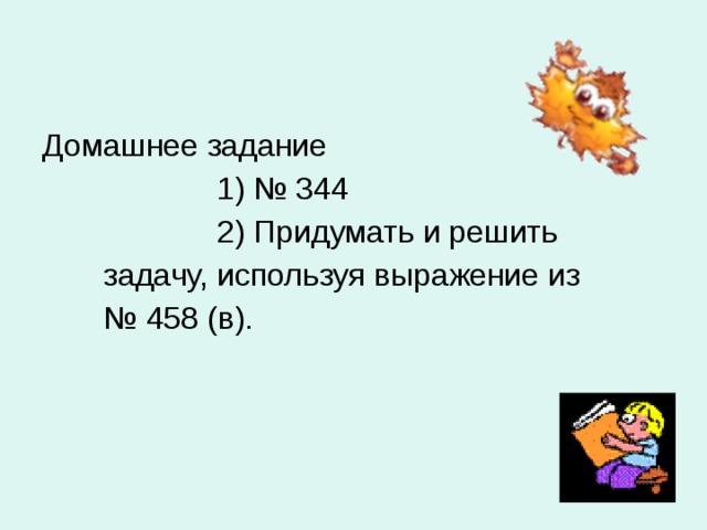Домашнее задание  1) № 344  2) Придумать и решить  задачу, используя выражение из № 458 (в).