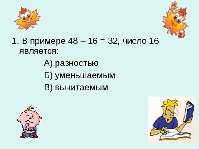 1. В примере 48 – 16 = 32, число 16 является:  А) разностью  Б) уменьшаемым  В) вычитаемым