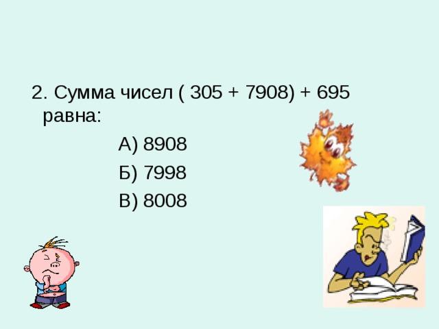 2. Сумма чисел ( 305 + 7908) + 695 равна:  А) 8908  Б) 7998  В) 8008