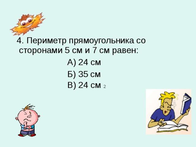 4. Периметр прямоугольника со сторонами 5 см и 7 см равен:  А) 24 см  Б) 35 см  В) 24 см 2