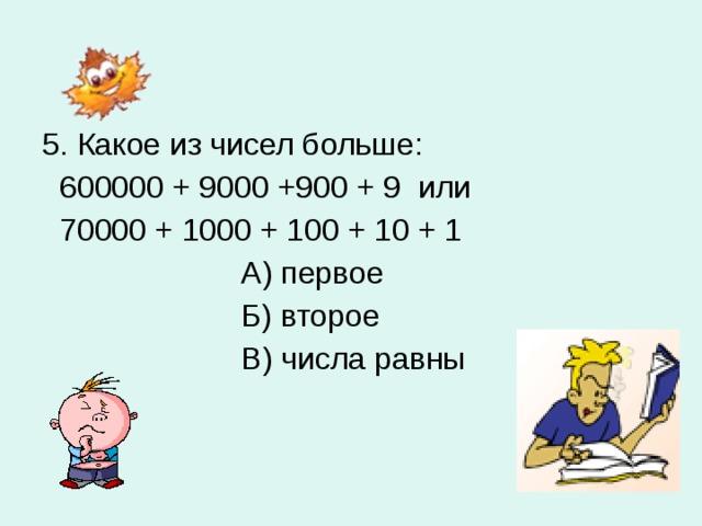5. Какое из чисел больше:  600000 + 9000 +900 + 9 или  70000 + 1000 + 100 + 10 + 1  А) первое  Б) второе  В) числа равны