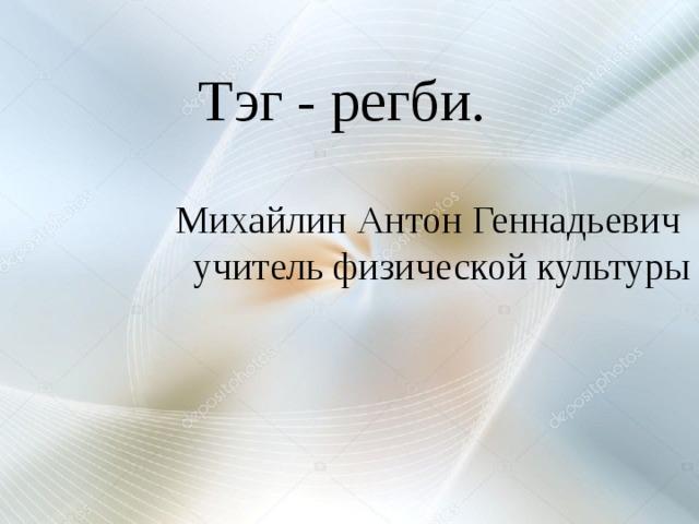 Тэг - регби. Михайлин Антон Геннадьевич  учитель физической культуры