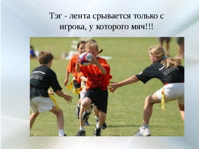 Тэг - лента срывается только с игрока, у которого мяч!!!