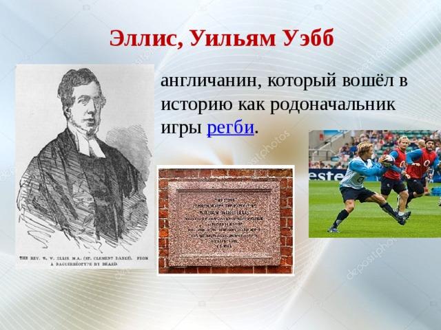 Эллис, Уильям Уэбб англичанин, который вошёл в историю как родоначальник игры регби .