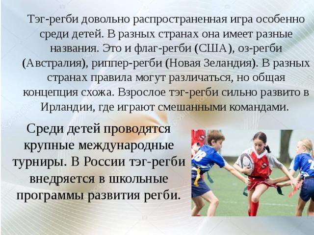 Тэг-регби довольно распространенная игра особенно среди детей. В разных странах она имеет разные названия. Это и флаг-регби (США), оз-регби (Австралия), риппер-регби (Новая Зеландия). В разных странах правила могут различаться, но общая концепция схожа. Взрослое тэг-регби сильно развито в Ирландии, где играют смешанными командами. Среди детей проводятся крупные международные турниры. В России тэг-регби внедряется в школьные программы развития регби.